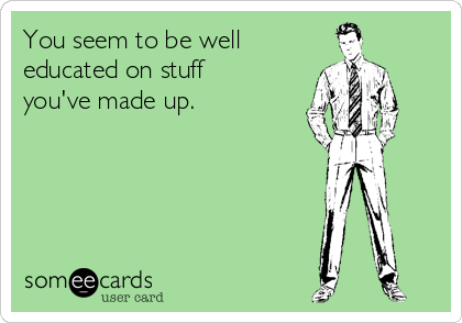 You seem to be well educated on stuff you've made up.