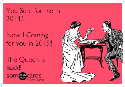 You Sent for me in  2014!!  Now I Coming for you in 2015!!  The Queen is Back!!