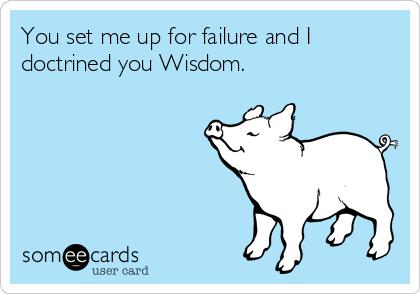 You set me up for failure and I doctrined you Wisdom.