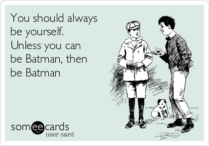 You should always be yourself.  Unless you can  be Batman, then be Batman