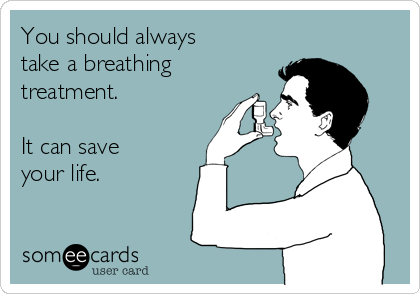 You should always take a breathing treatment.  It can save your life.
