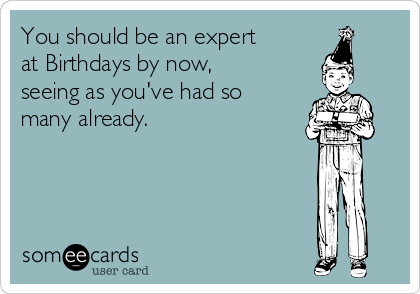 You should be an expert at Birthdays by now, seeing as you've had so many already.