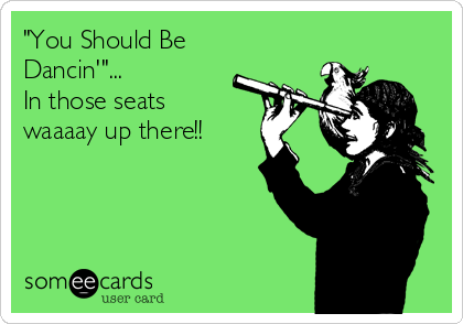"""""""You Should Be Dancin'""""... In those seats waaaay up there!!"""