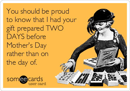 You should be proud to know that I had your gift prepared TWO DAYS before Mother's Day rather than on the day of.