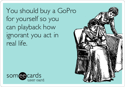 You should buy a GoPro for yourself so you can playback how ignorant you act in real life.