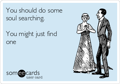 You should do some soul searching.  You might just find one