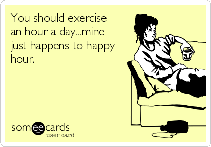 You should exercise an hour a day...mine just happens to happy hour.