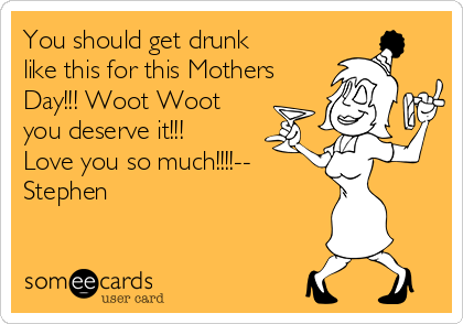 You should get drunk like this for this Mothers Day!!! Woot Woot you deserve it!!! Love you so much!!!!--  Stephen