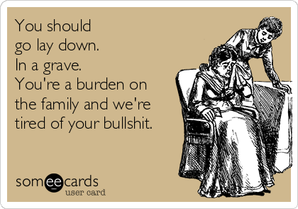You should  go lay down. In a grave.  You're a burden on the family and we're tired of your bullshit.
