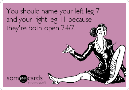 You should name your left leg 7 and your right leg 11 because they're both open 24/7.