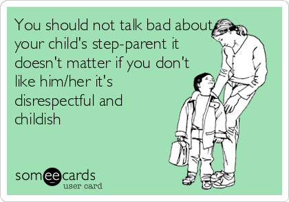 You should not talk bad about your child's step-parent it doesn't matter if you don't like him/her it's disrespectful and childish