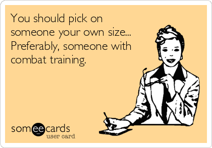 You should pick on someone your own size... Preferably, someone with combat training.