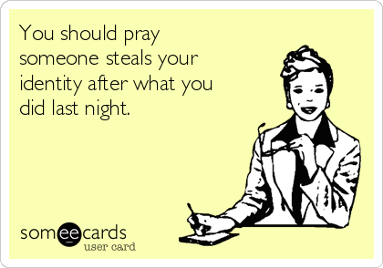 You should pray someone steals your identity after what you did last night.
