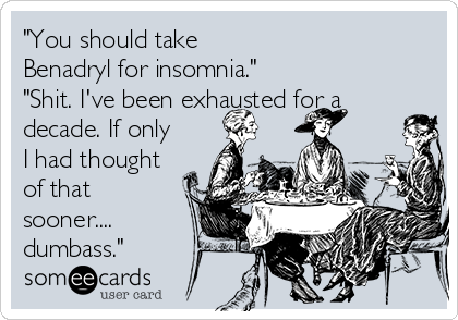 """""""You should take Benadryl for insomnia."""" """"Shit. I've been exhausted for a decade. If only I had thought of that sooner.... dumbass."""""""