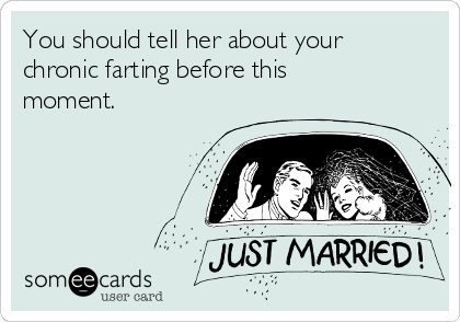 You should tell her about your chronic farting before this moment.