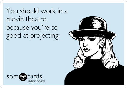 You should work in a movie theatre, because you're so good at projecting.