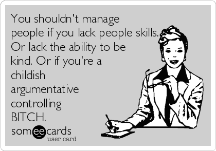 You shouldn't manage people if you lack people skills. Or lack the ability to be kind. Or if you're a childish argumentative controlling BITCH.