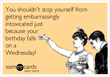 You shouldn't stop yourself from getting embarrassingly intoxicated just because your birthday falls on a Wednesday!