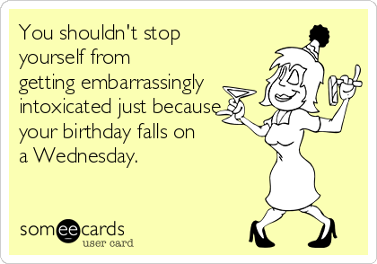 You shouldn't stop yourself from getting embarrassingly intoxicated just because your birthday falls on  a Wednesday.