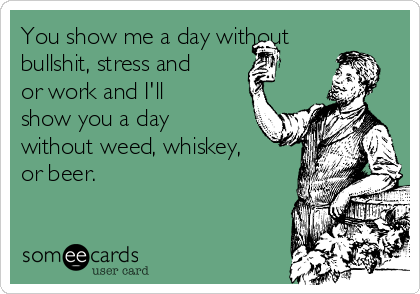 You show me a day without bullshit, stress and or work and I'll show you a day without weed, whiskey, or beer.