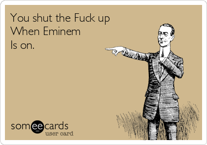You Shut The Fuck Up When Eminem Is On Ransom Cards Ecard