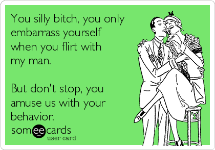 You silly bitch, you only embarrass yourself when you flirt with my man.  But don't stop, you amuse us with your behavior.
