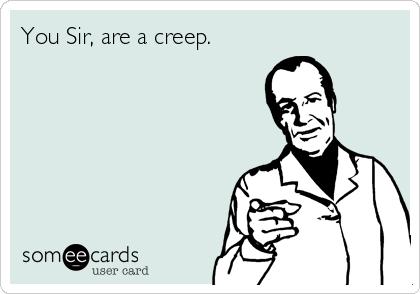 You Sir, are a creep.