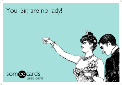 You, Sir, are no lady!