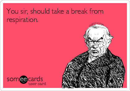 You sir, should take a break from respiration.
