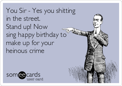 You Sir - Yes you shitting in the street. Stand up! Now sing happy birthday to make up for your heinous crime