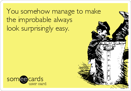 You somehow manage to make the improbable always look surprisingly easy.