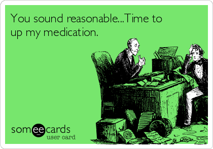 You sound reasonable...Time to up my medication.