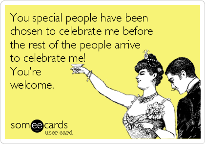 You special people have been chosen to celebrate me before the rest of the people arrive to celebrate me! You're welcome.