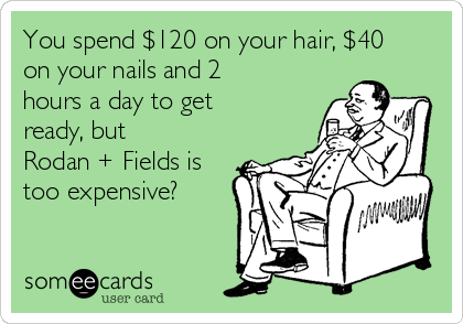 You spend $120 on your hair, $40 on your nails and 2 hours a day to get ready, but Rodan + Fields is too expensive?