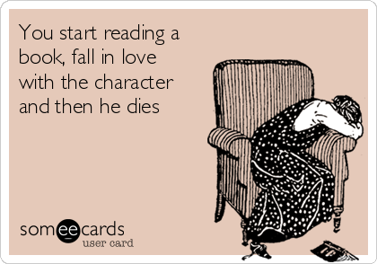 You start reading a book, fall in love with the character and then he dies