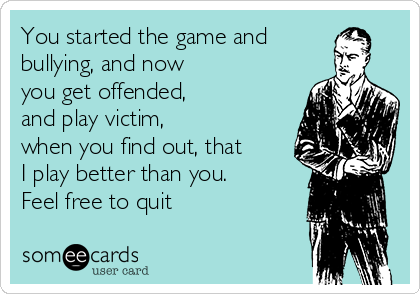 You started the game and bullying, and now you get offended, and play victim,  when you find out, that  I play better than you. Feel free to quit