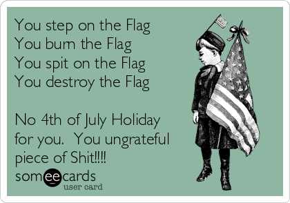 You step on the Flag You burn the Flag You spit on the Flag You destroy the Flag  No 4th of July Holiday for you.  You ungrateful piece of Shit!!!!