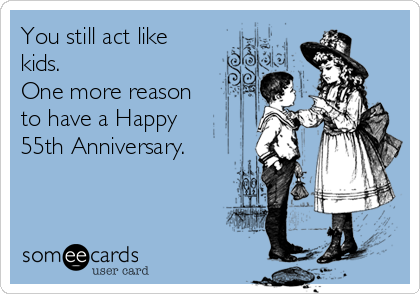 You still act like kids. One more reason  to have a Happy 55th Anniversary.
