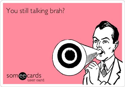 You still talking brah?