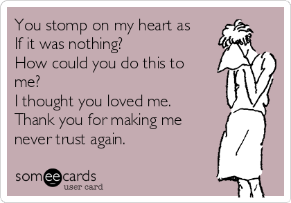 You stomp on my heart as If it was nothing? How could you do this to me? I thought you loved me. Thank you for making me never trust again.