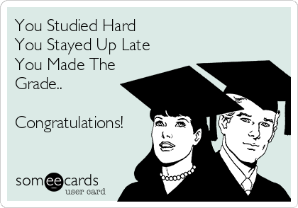 You Studied Hard You Stayed Up Late You Made The Grade..  Congratulations!