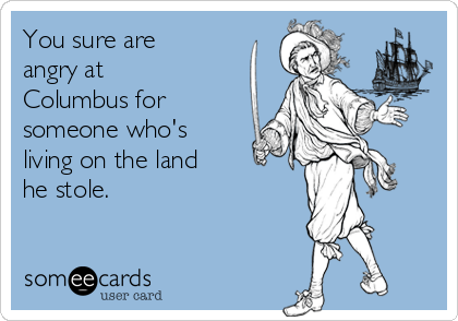 You sure are angry at Columbus for someone who's living on the land he stole.