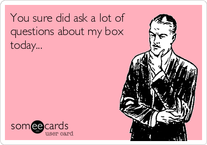 You sure did ask a lot of questions about my box today...