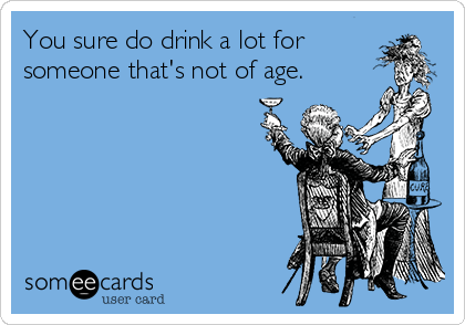 You sure do drink a lot for someone that's not of age.