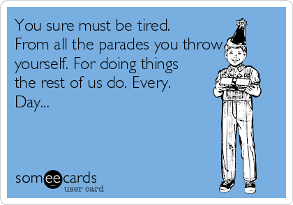 You sure must be tired. From all the parades you throw yourself. For doing things the rest of us do. Every. Day...