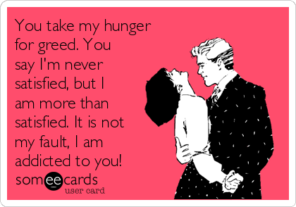 You take my hunger for greed. You say I'm never satisfied, but I am more than satisfied. It is not my fault, I am addicted to you!