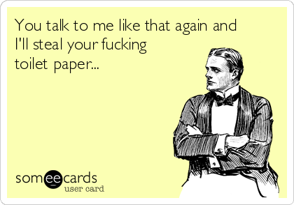You talk to me like that again and I'll steal your fucking toilet paper...