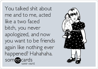 You talked shit about me and to me, acted like a two faced bitch, you never apologized, and now you want to be friends again like nothing ever happened? Hahahaha.