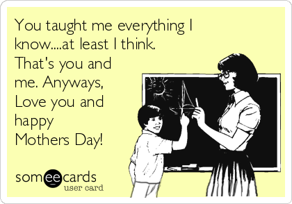 You taught me everything I know....at least I think. That's you and me. Anyways, Love you and happy Mothers Day!