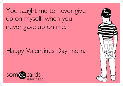 you taught me to never give up on myself when you never gave up on - Valentine For Mom